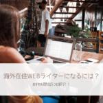 「海外在住WEBライター」になるには?おすすめ理由5つも紹介【在宅ワーク図鑑】